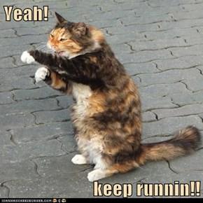 Yeah!  keep runnin!!