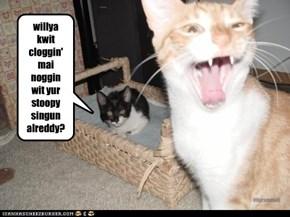 willya kwit cloggin' mai noggin wit yur stoopy  singun alreddy?