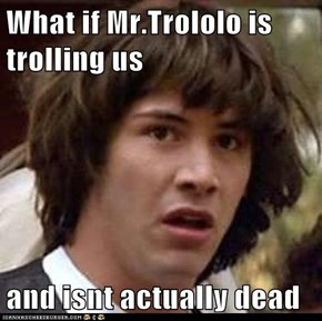 What if Mr.Trololo is trolling us  and isnt actually dead