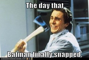 The day that  Batman finally snapped.
