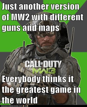 Just another version of MW2 with different guns and maps  Everybody thinks it the greatest game in the world
