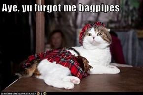 Aye, yu furgot me bagpipes