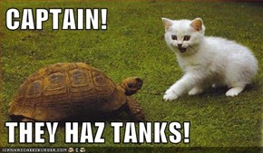 CAPTAIN!  THEY HAZ TANKS!