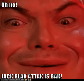 Oh no!  JACK BLAK ATTAK IS BAK!