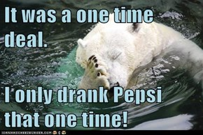 It was a one time deal.  I only drank Pepsi that one time!
