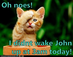 Oh noes!  I didnt wake John up at 3am today!