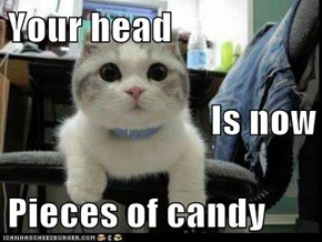Your head Is now Pieces of candy