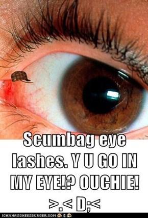 Scumbag eye lashes. Y U GO IN MY EYE!? OUCHIE! >.< D;<