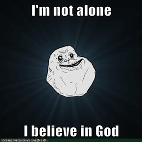 I'm not alone  I believe in God
