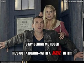 STAY BEHIND ME ROSE!!  HE'S GOT A BOARD--WITH A NAIL IN IT!!!