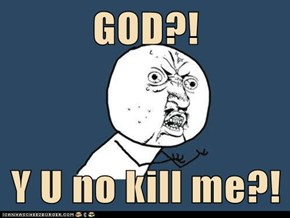 GOD?!  Y U no kill me?!