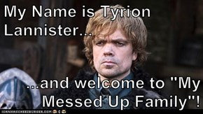 "My Name is Tyrion Lannister...  ...and welcome to ""My Messed Up Family""!"