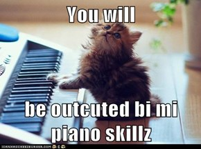 You will  be outcuted bi mi piano skillz