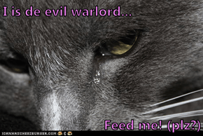 I is de evil warlord...  Feed me! (plz?)
