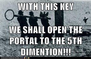 WITH THIS KEY  WE SHALL OPEN THE PORTAL TO THE 5TH DIMENTION!!!