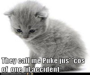 They call me Puke jus' 'cos of  one lil accident
