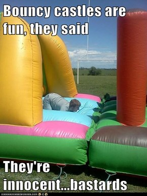 Bouncy castles are fun, they said  They're innocent...bastards