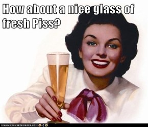 How about a nice glass of fresh Piss?