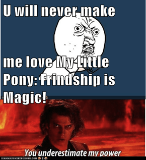 U will never make me love My Little Pony: Frindship is Magic!