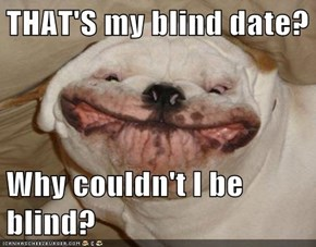 THAT'S my blind date?  Why couldn't I be blind?