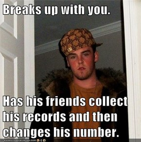 Breaks up with you.  Has his friends collect his records and then changes his number.