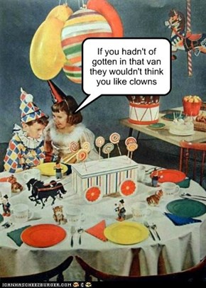 If you hadn't of gotten in that van they wouldn't think you like clowns