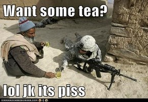 Want some tea?  lol jk its piss