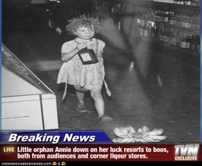 Breaking News - Little orphan Annie down on her luck resorts to boos, both from audiences and corner liqour stores.