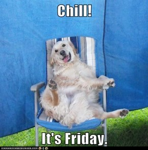 Chill! It's Friday.