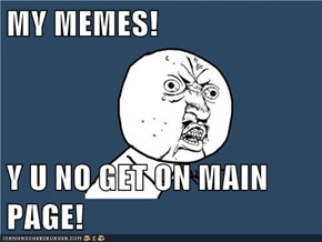 MY MEMES!  Y U NO GET ON MAIN PAGE!