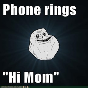 "Phone rings  ""Hi Mom"""