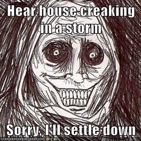 Hear house creaking in a storm  Sorry, I'll settle down
