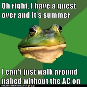 Oh right, I have a guest over and it's summer  I can't just walk around naked without the AC on
