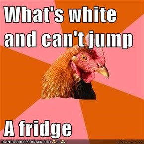 What's white and can't jump  A fridge