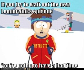 If you try to wait out the new Lemmiwinks episode  You're going to have a bad time