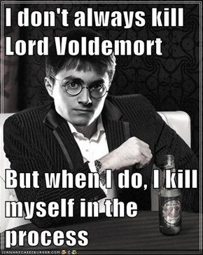 I don't always kill Lord Voldemort  But when I do, I kill myself in the process