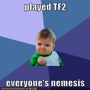 played TF2  everyone's nemesis