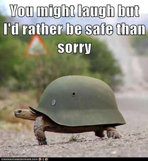 You might laugh but I'd rather be safe than sorry