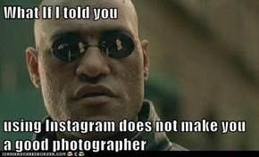 What If I told you  using Instagram does not make you a good photographer