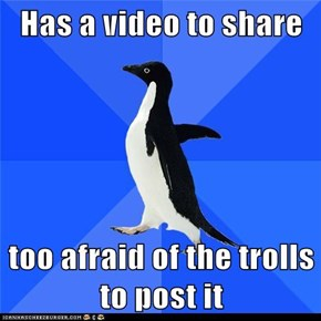 Has a video to share  too afraid of the trolls to post it