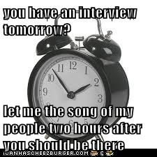 you have an interview tomorrow?  let me the song of my people two hours after you should be there