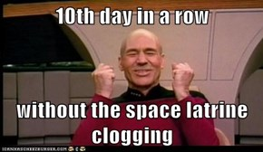 10th day in a row  without the space latrine clogging