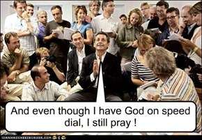 And even though I have God on speed dial, I still pray !