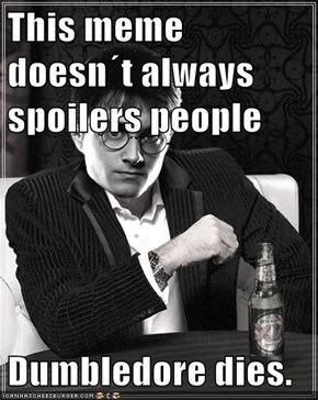 This meme doesn´t always spoilers people  Dumbledore dies.