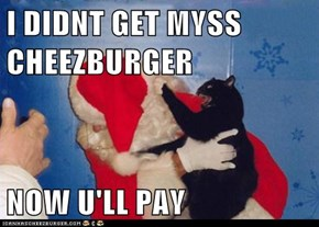 I DIDNT GET MYSS CHEEZBURGER  NOW U'LL PAY