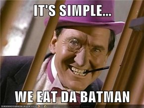 IT'S SIMPLE...  WE EAT DA BATMAN