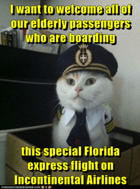 I want to welcome all of our elderly passengers who are boarding  this special Florida express flight on Incontinental Airlines
