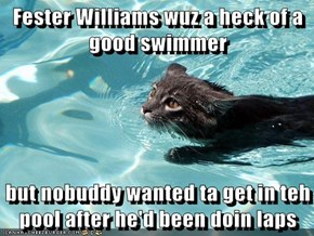 Fester Williams wuz a heck of a good swimmer  but nobuddy wanted ta get in teh pool after he'd been doin laps