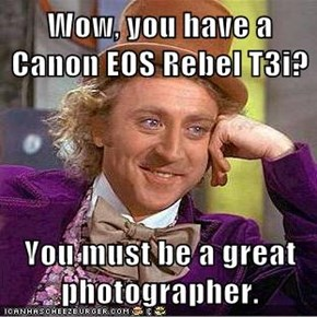 Wow, you have a Canon EOS Rebel T3i?  You must be a great photographer.