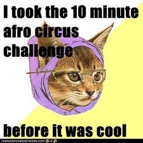 I took the 10 minute afro circus challenge  before it was cool